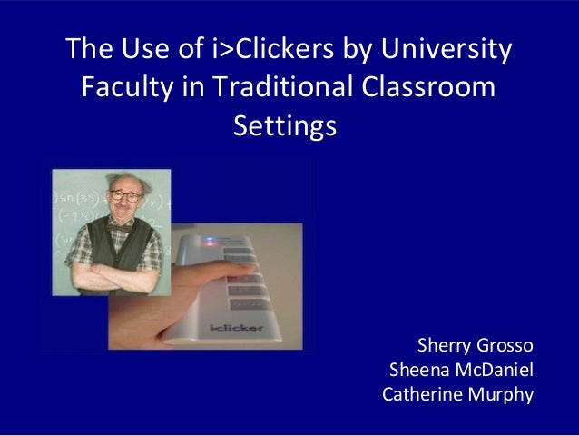 The Use of i>Clickers by University Faculty in Traditional Classroom Settings Sherry Grosso Sheena McDaniel Catherine Murp...