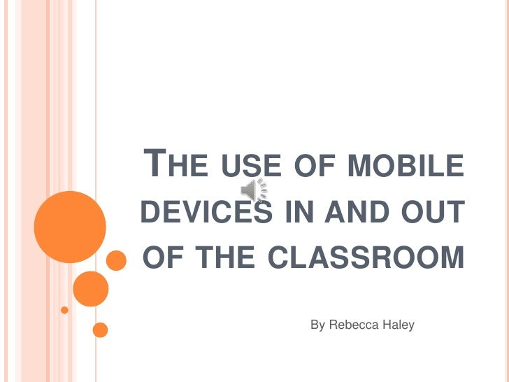 THE USE OF MOBILEDEVICES IN AND OUTOF THE CLASSROOM         By Rebecca Haley