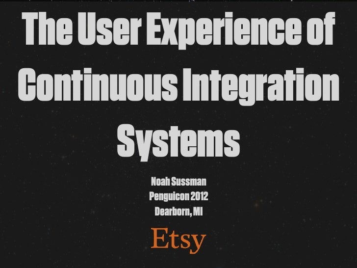 The User Experience ofContinuous Integration      Systems        Noah Sussman        Penguicon 2012         Dearborn, MI