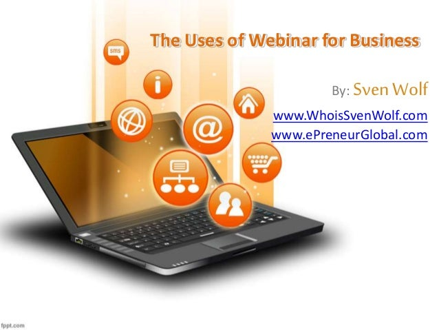 The Uses of Webinar for Business By: SvenWolf www.WhoisSvenWolf.com www.ePreneurGlobal.com