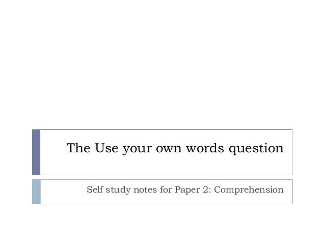 The Use your own words question Self study notes for Paper 2: Comprehension