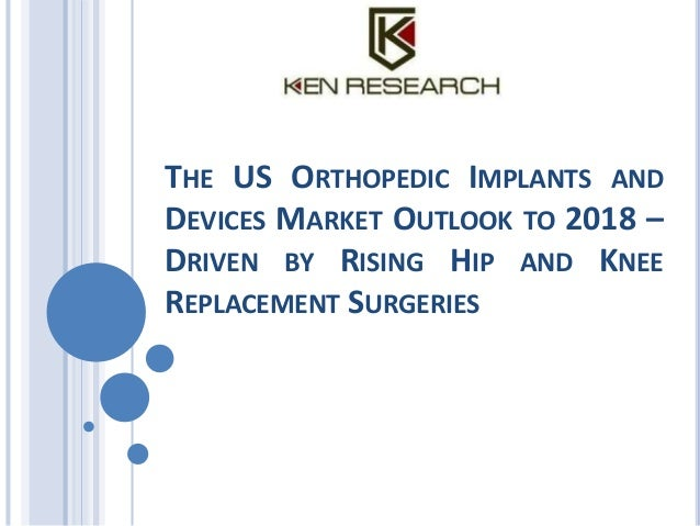 THE US ORTHOPEDIC IMPLANTS AND DEVICES MARKET OUTLOOK TO 2018 – DRIVEN BY RISING HIP AND KNEE REPLACEMENT SURGERIES