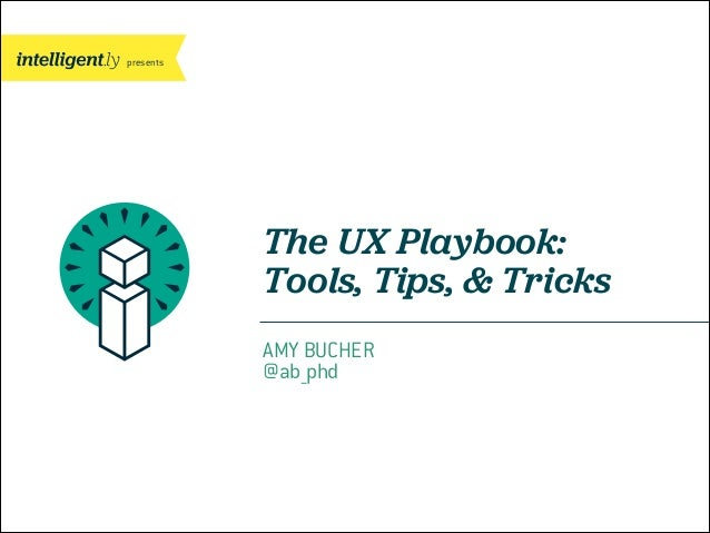 presents The UX Playbook: Tools, Tips, & Tricks AMY BUCHER @ab_phd