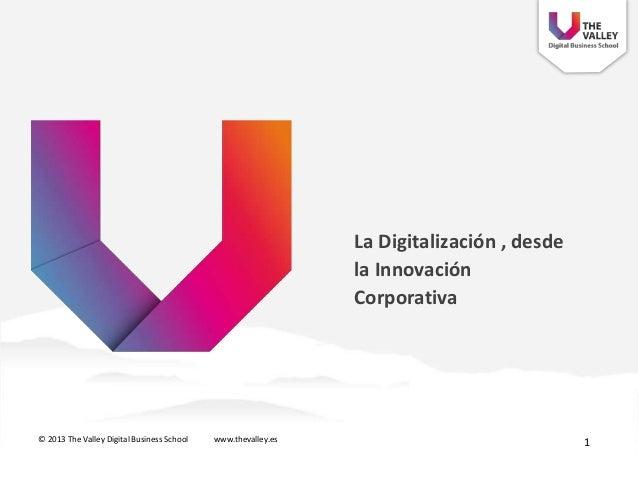 La Digitalización , desdela InnovaciónCorporativa© 2013 The Valley Digital Business School www.thevalley.es 1