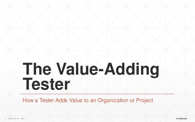 The Value-Adding Tester How a Tester Adds Value to an Organization or Project  1  2013-12-13  PA1  Confidential