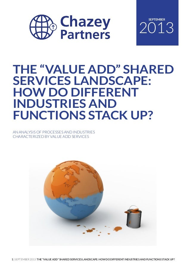 "1 | SEPTEMBER 2013 THE ""VALUE ADD"" SHARED SERVICES LANDSCAPE: HOW DO DIFFERENT INDUSTRIES AND FUNCTIONS STACK UP? 2013 SEP..."