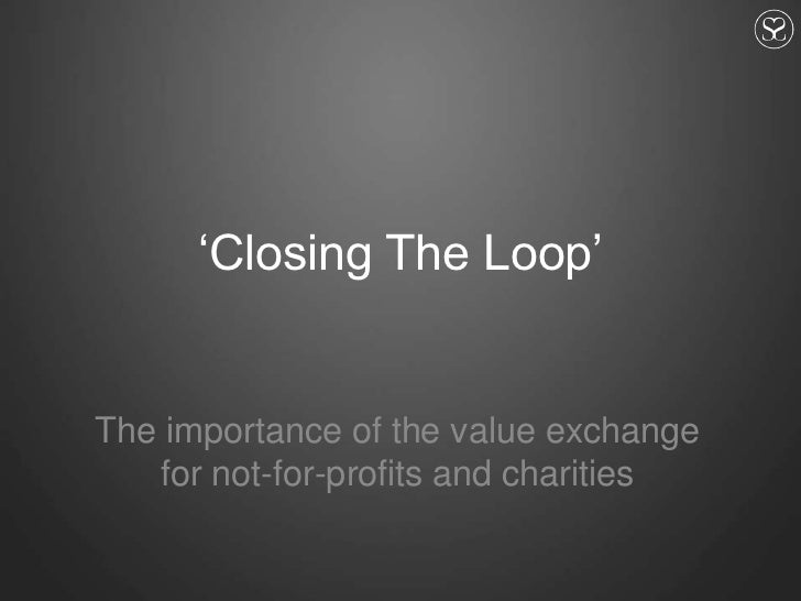 'Closing The Loop'<br />The importance of the value exchange for not-for-profits and charities<br />