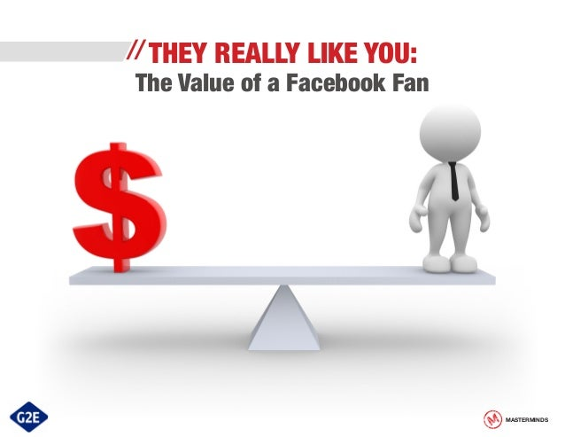 // THEY  REALLY LIKE YOU:  The Value of a Facebook Fan  MASTERMINDS