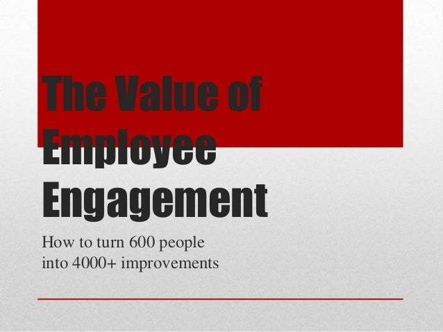The Value of Employee Engagement How to turn 600 people into 4000+ improvements