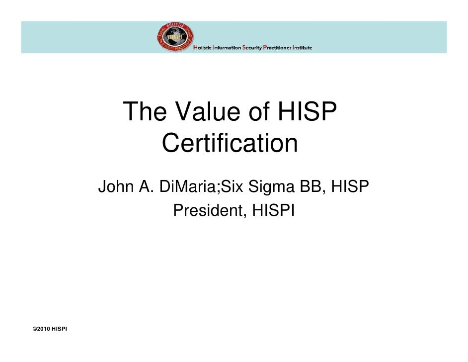 The Value of HISP                    Certification              John A. DiMaria;Six Sigma BB, HISP                        ...