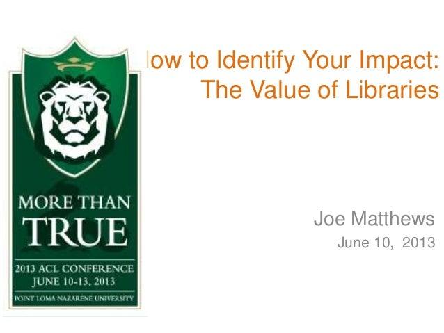 How to Identify Your Impact:The Value of LibrariesJoe MatthewsJune 10, 2013