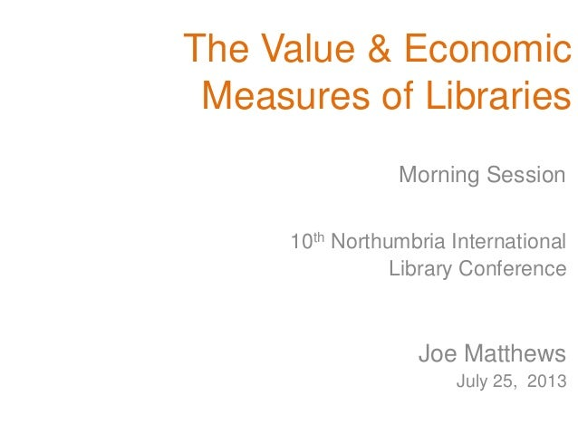 The Value & Economic Measures of Libraries 10th Northumbria International Library Conference Joe Matthews July 25, 2013 Mo...