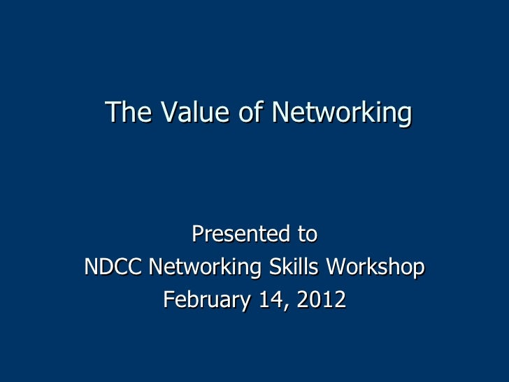 The Value of Networking Presented to NDCC Networking Skills Workshop February 14, 2012