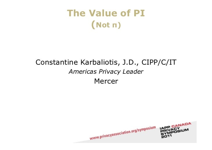 The Value of PI            (Not π)Constantine Karbaliotis, J.D., CIPP/C/IT         Americas Privacy Leader                ...