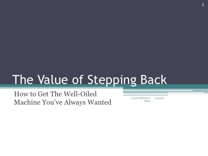 The Value of Stepping Back<br />How to Get The Well-Oiled Machine You've Always Wanted<br />1/4/2010<br />1<br />(c) 2010 ...