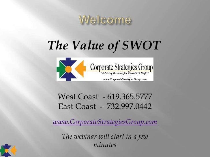The Value of SWOT West Coast - 619.365.5777 East Coast - 732.997.0442www.CorporateStrategiesGroup.com  The webinar will st...