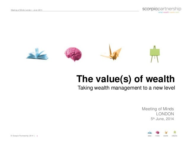 © Scorpio Partnership 2014 | Meeting of Minds London – June 2014 1 The value(s) of wealth Taking wealth management to a ne...