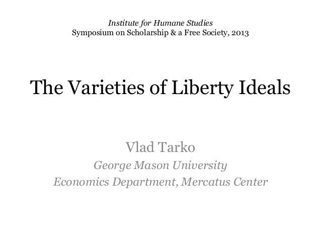 The Varieties of Liberty IdealsVlad TarkoGeorge Mason UniversityEconomics Department, Mercatus CenterInstitute for Humane ...