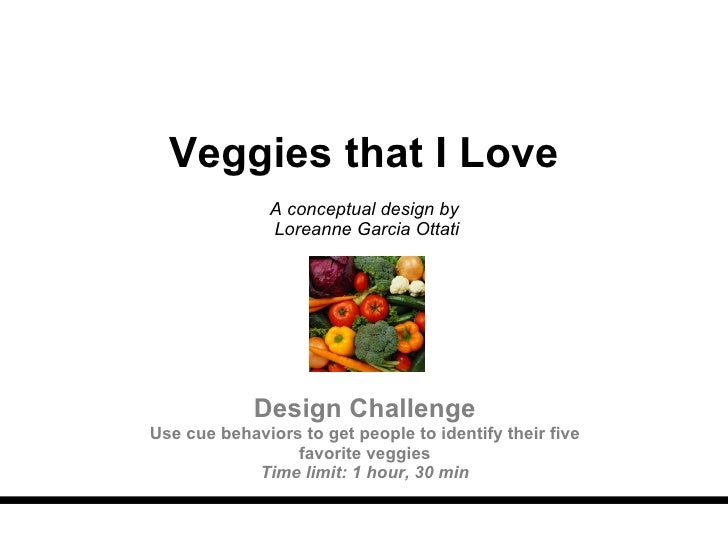 Veggies that I Love A conceptual design by  Loreanne Garcia Ottati Design Challenge Use cue behaviors to get people to ide...