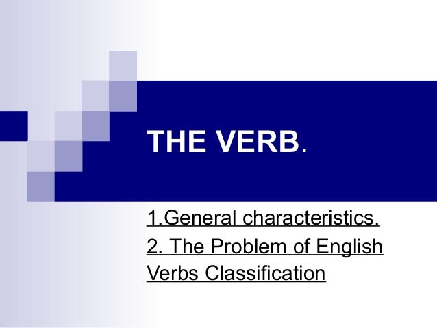THE VERB. 1.General characteristics. 2. The Problem of English Verbs Classification