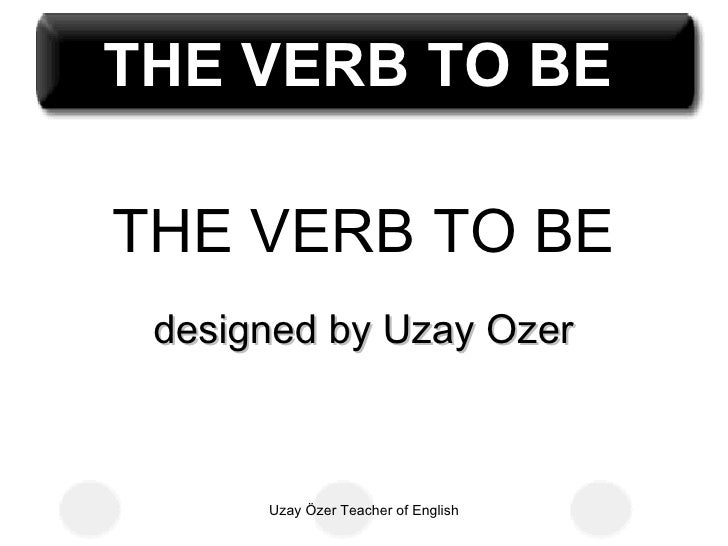 THE VERB TO BETHE VERB TO BE designed by Uzay Ozer      Uzay Özer Teacher of English