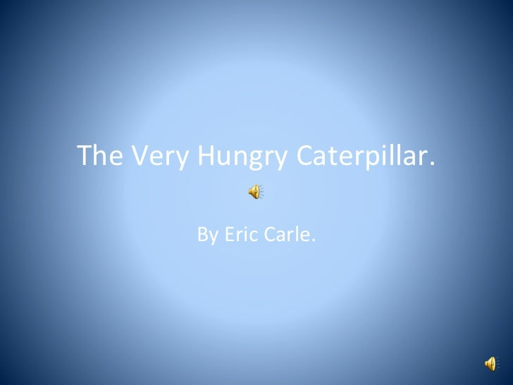 The Very Hungry Caterpillar.         By Eric Carle.