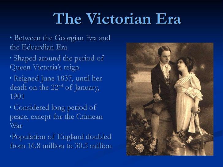 The Victorian Era <ul><li>Between the Georgian Era and the Eduardian Era </li></ul><ul><li>Shaped around the period of Que...