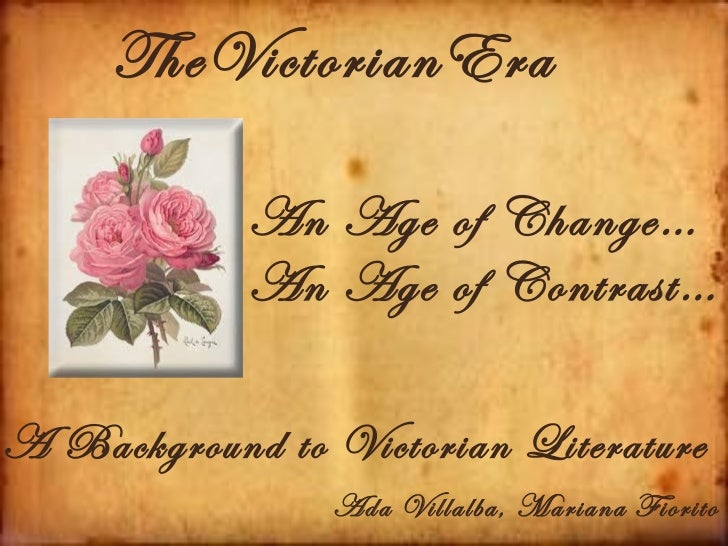 TheVictorianEra            An Age of Change…            An Age of Contrast…A Background to Victorian Literature           ...