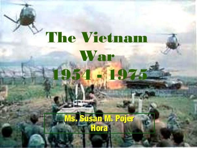 The Vietnam War 1954 - 1975 Ms. Susan M. Pojer Hora Ms. Susan M. Pojer Hora