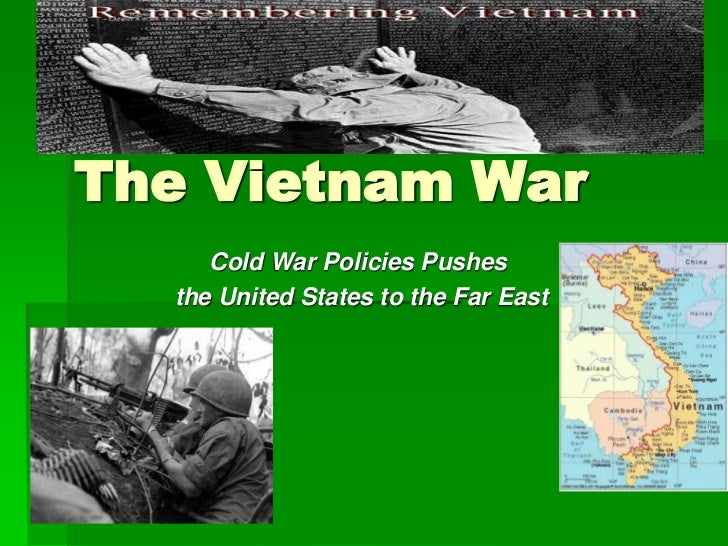 The Vietnam War<br />Cold War Policies Pushes<br /> the United States to the Far East<br />
