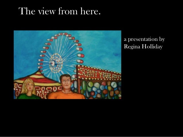The view from here.                      a presentation by                      Regina Holliday