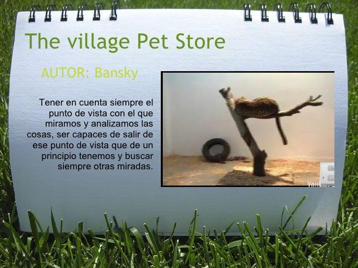 The village Pet Store AUTOR: Bansky Tener en cuenta siempre el punto de vista con el que miramos y analizamos las cosas, s...