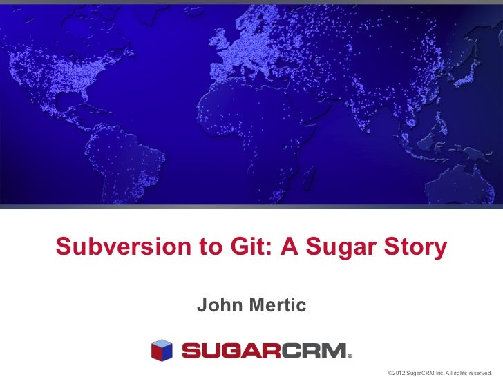 Subversion to Git: A Sugar Story           John Mertic                           ©2012 SugarCRM Inc. All rights reserved.