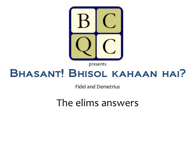 presentsBhasant! Bhisol kahaan hai?          Fidel and Demetrius       The elims answers