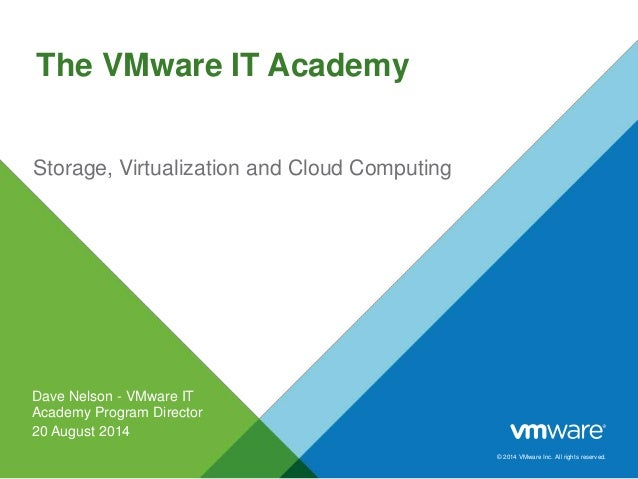 © 2014 VMware Inc. All rights reserved. The VMware IT Academy Storage, Virtualization and Cloud Computing Dave Nelson - VM...