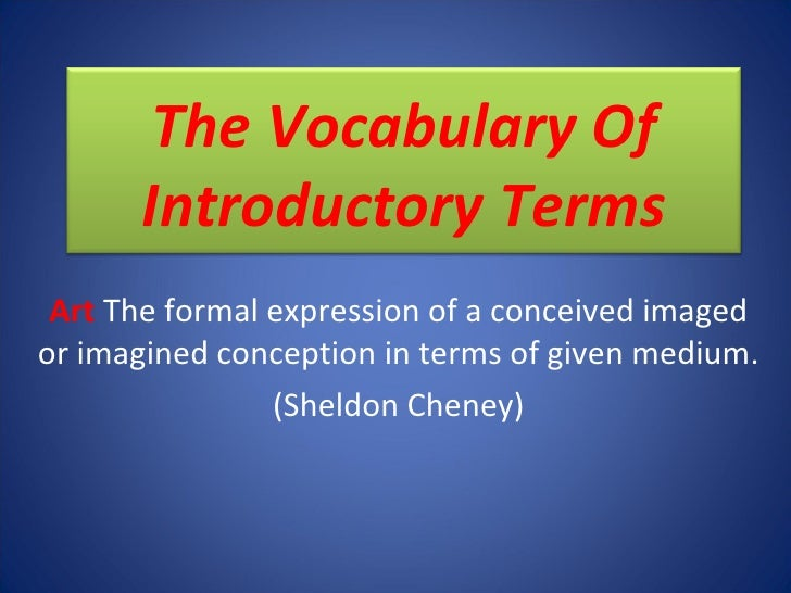 Art   The formal expression of a conceived imaged or imagined conception in terms of given medium. (Sheldon Cheney) The Vo...