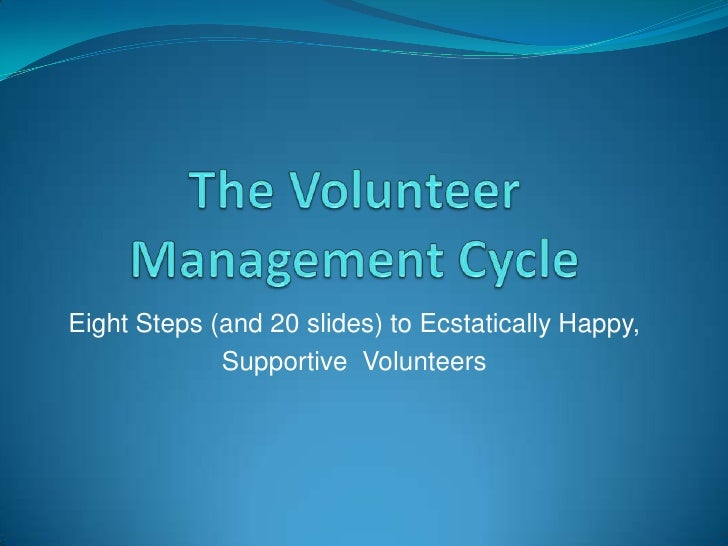 The Volunteer Management Cycle<br />Eight Steps (and 20 slides) to Ecstatically Happy, <br />Supportive  Volunteers<br />