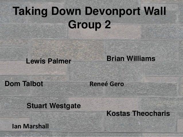 Taking Down Devonport Wall           Group 2     Lewis Palmer          Brian WilliamsDom Talbot             Reneé Gero    ...