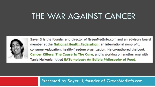 THE WAR AGAINST CANCER  Presented by Sayer Ji, founder of GreenMedInfo.com