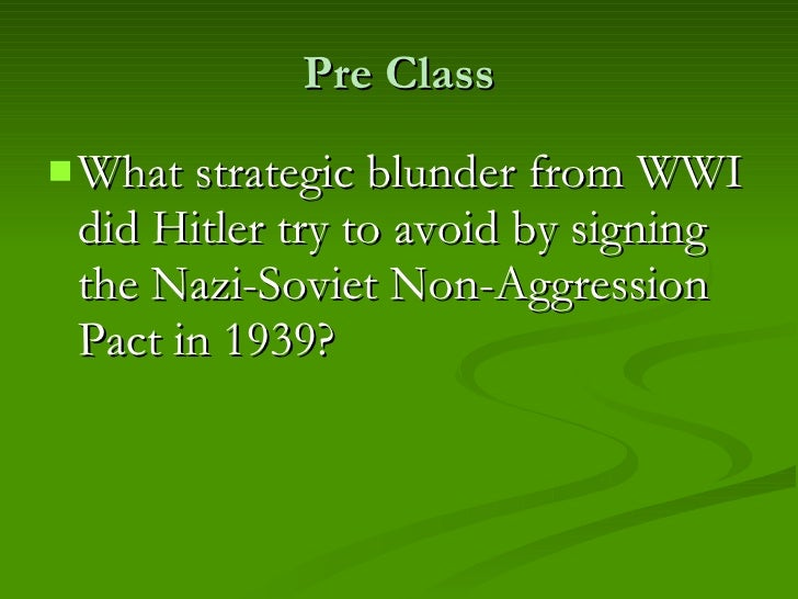Pre Class <ul><li>What strategic blunder from WWI did Hitler try to avoid by signing the Nazi-Soviet Non-Aggression Pact i...