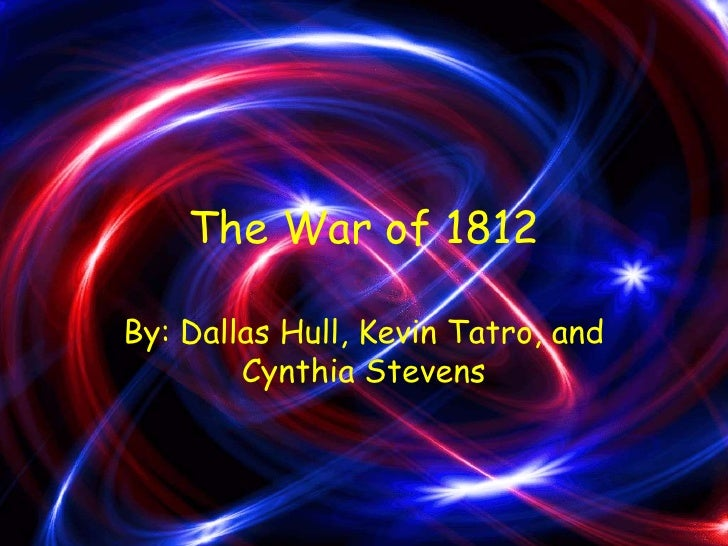 The War of 1812<br />By: Dallas Hull, Kevin Tatro, and Cynthia Stevens<br />