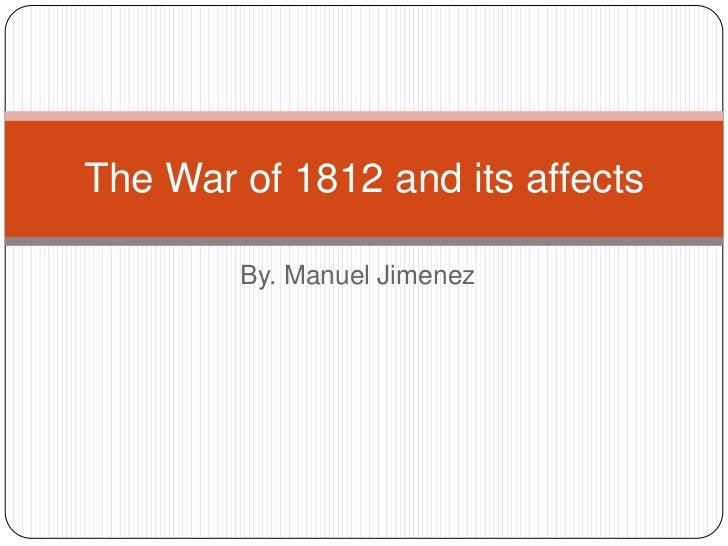The War of 1812 and its affects        By. Manuel Jimenez