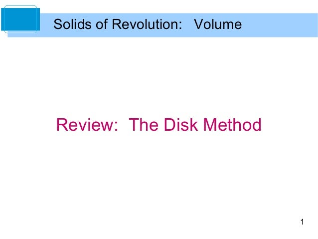 Solids of Revolution: Volume  Review: The Disk Method  1
