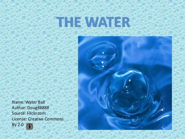 THE WATER  Name: Water Ball Author: Doug88888 Source: Flickr.com License: Creative Commons By 2.0