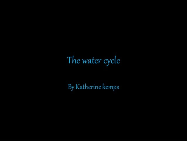 The water cycle By Katherine kemps