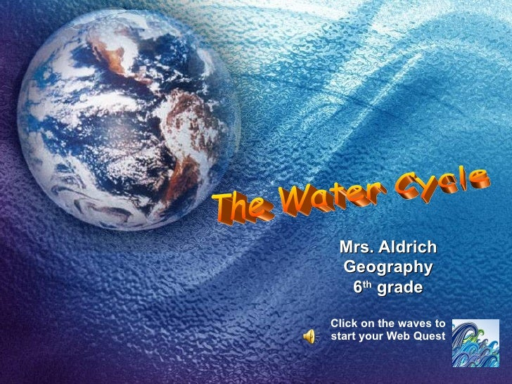 Mrs. Aldrich Geography 6 th  grade Click on the waves to start your Web Quest The Water Cycle