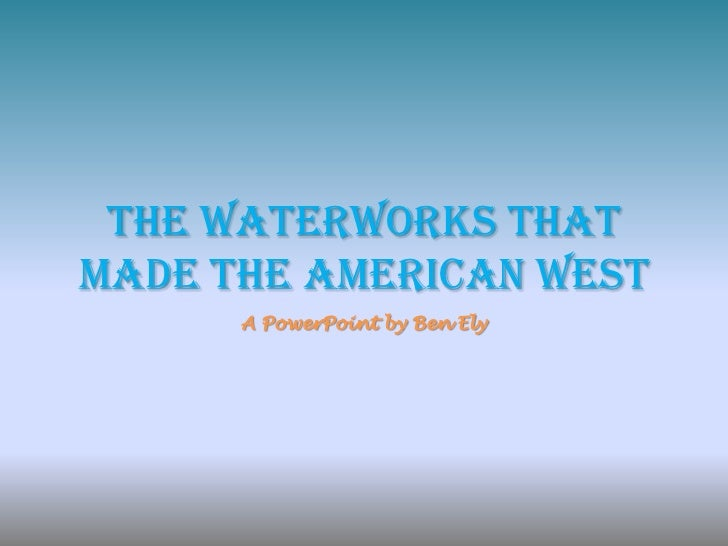 The Waterworks That Made The American West<br />A PowerPoint by Ben Ely<br />