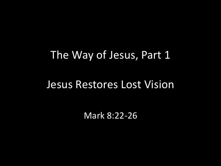 The Way of Jesus, Part 1Jesus Restores Lost Vision       Mark 8:22-26