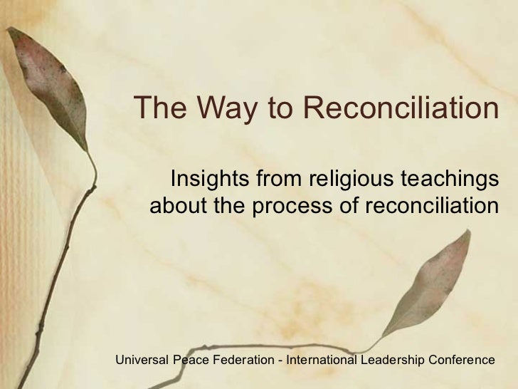 The Way to Reconciliation Insights from religious teachings, statesmen, and spiritual leaders  Universal Peace Federation ...