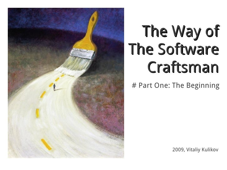 The Way ofThe Software   Craftsman# Part One: The Beginning           2009, Vitaliy Kulikov